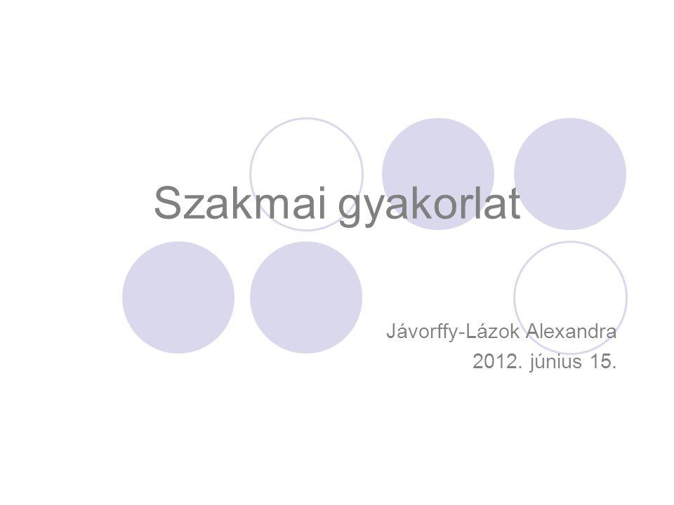 Szakmai gyakorlat Jávorffy-Lázok Alexandra 2012. június 15.