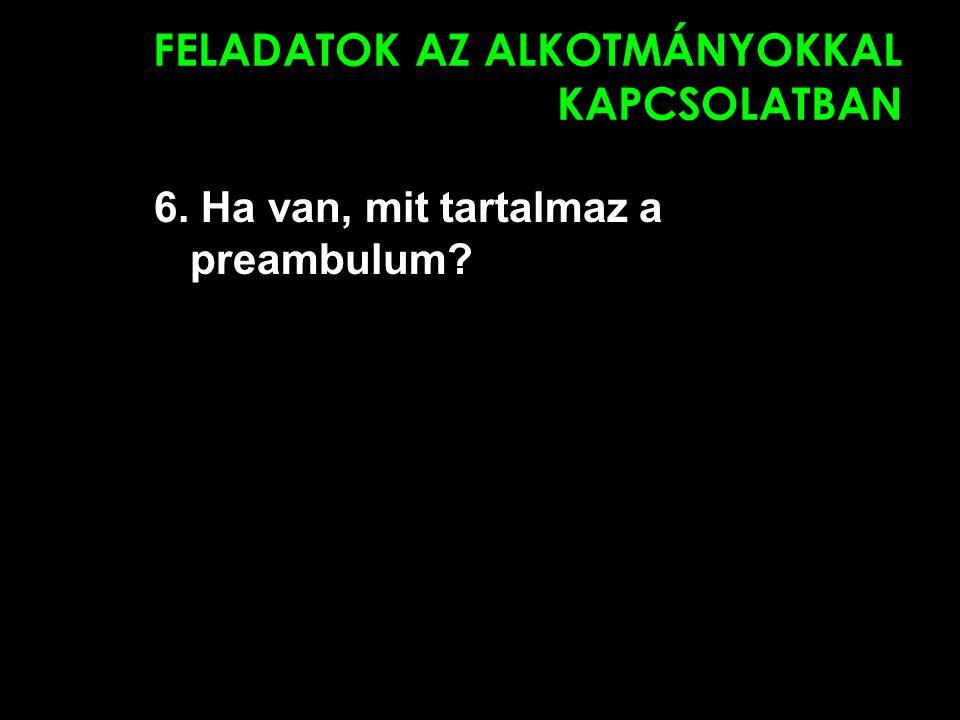 FELADATOK AZ ALKOTMÁNYOKKAL KAPCSOLATBAN 6. Ha van, mit tartalmaz a preambulum?