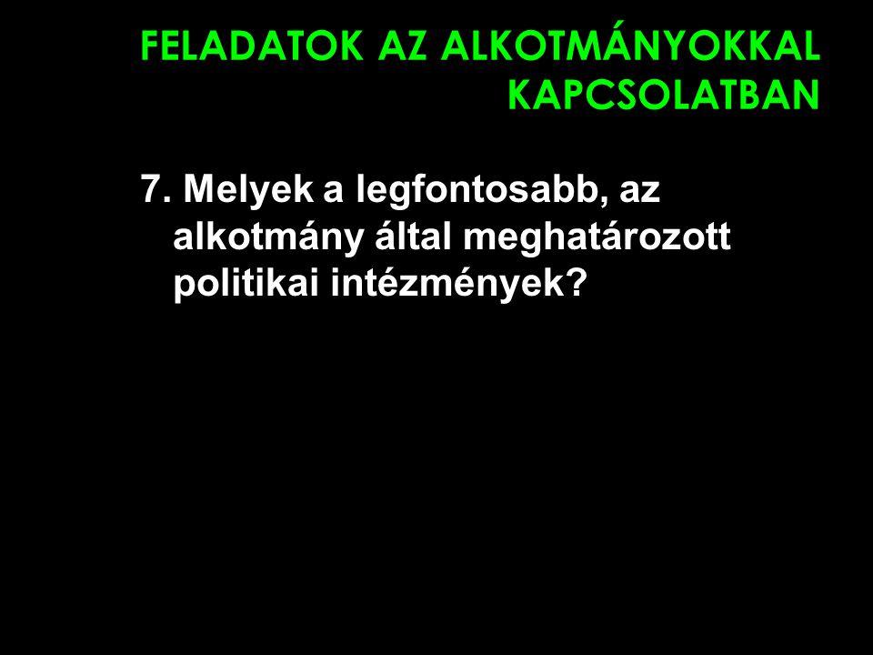 FELADATOK AZ ALKOTMÁNYOKKAL KAPCSOLATBAN 7. Melyek a legfontosabb, az alkotmány által meghatározott politikai intézmények?