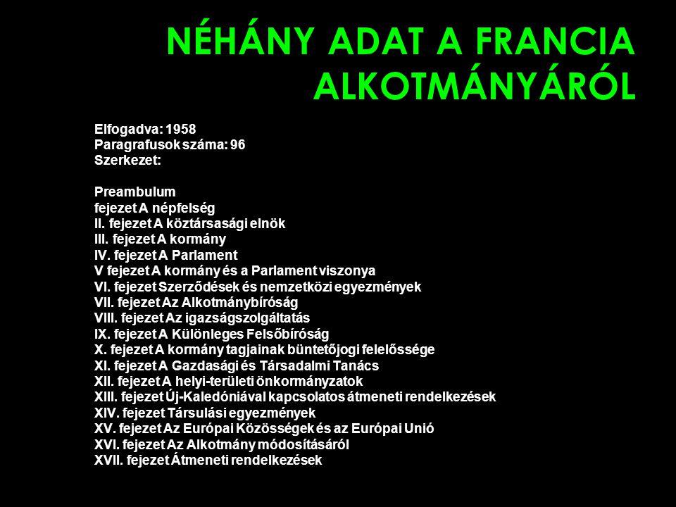 NÉHÁNY ADAT A FRANCIA ALKOTMÁNYÁRÓL Elfogadva: 1958 Paragrafusok száma: 96 Szerkezet: Preambulum fejezet A népfelség II. fejezet A köztársasági elnök