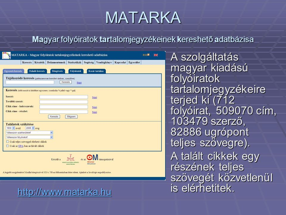 MATARKA Magyar folyóiratok tartalomjegyzékeinek kereshető adatbázisa A szolgáltatás magyar kiadású folyóiratok tartalomjegyzékeire terjed ki (712 folyóirat, 509070 cím, 103479 szerző, 82886 ugrópont teljes szövegre).