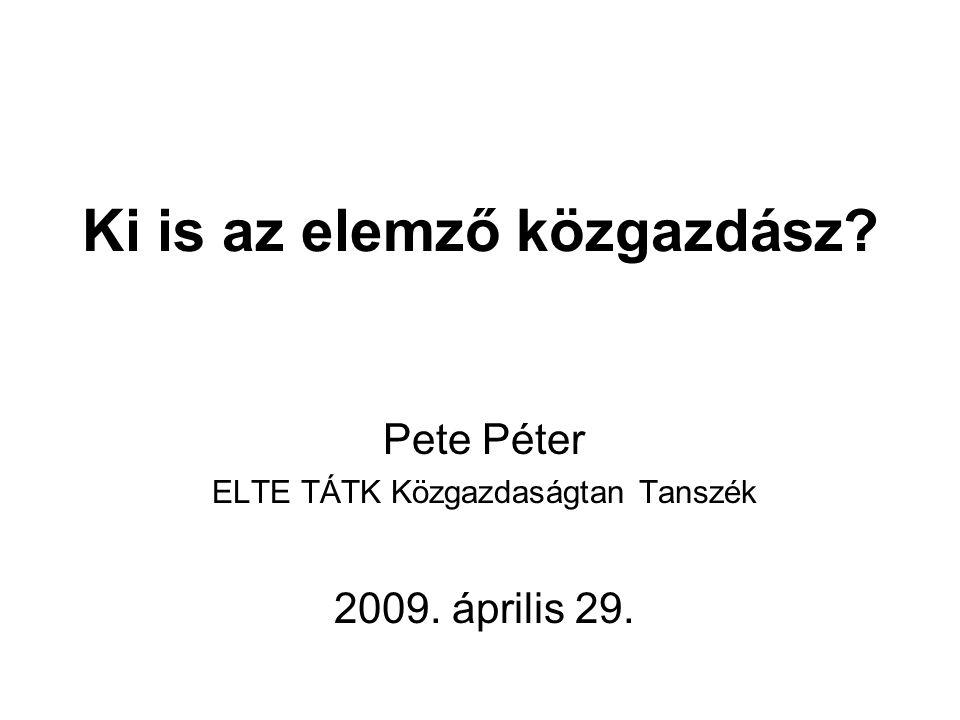Ki is az elemző közgazdász? Pete Péter ELTE TÁTK Közgazdaságtan Tanszék 2009. április 29.