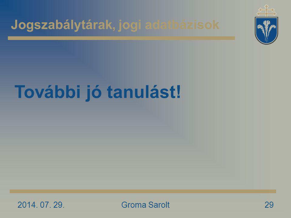 Jogszabálytárak, jogi adatbázisok 2014. 07. 29.Groma Sarolt29 További jó tanulást!