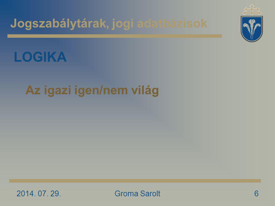 Jogszabálytárak, jogi adatbázisok 2014. 07. 29.Groma Sarolt6 LOGIKA Az igazi igen/nem világ