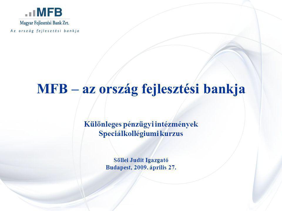 MFB – az ország fejlesztési bankja Különleges pénzügyi intézmények Speciálkollégiumi kurzus Söllei Judit Igazgató Budapest, 2009. április 27.