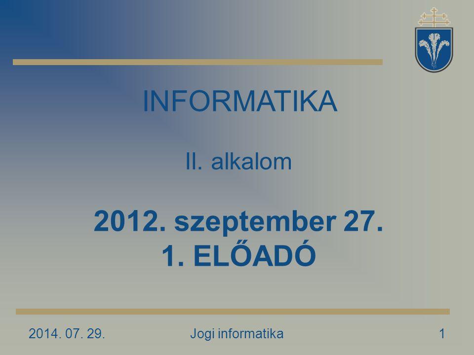 2014. 07. 29.Jogi informatika1 INFORMATIKA II. alkalom 2012. szeptember 27. 1. ELŐADÓ