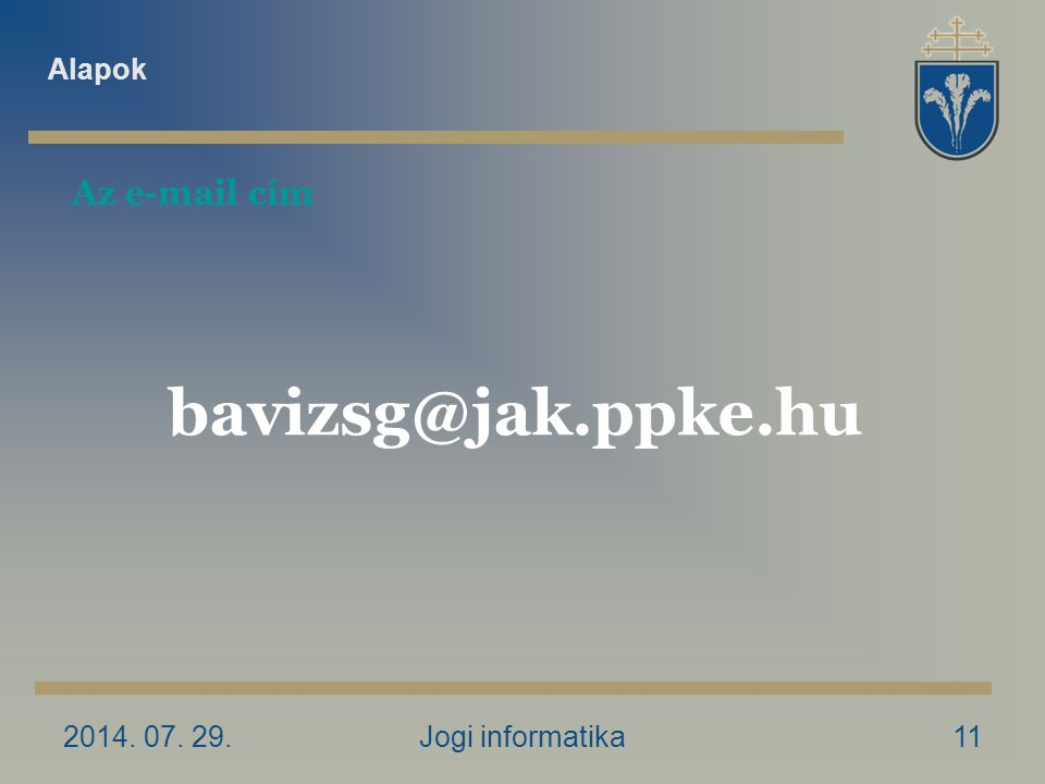 2014. 07. 29.Jogi informatika11 Az e-mail cím bavizsg@jak.ppke.hu Alapok