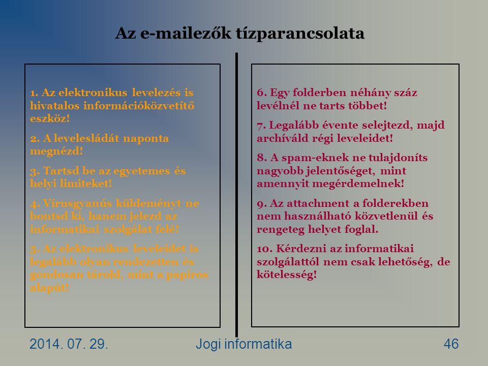 2014. 07. 29.Jogi informatika46 Az e-mailezők tízparancsolata 1. Az elektronikus levelezés is hivatalos információközvetítő eszköz! 2. A levelesládát
