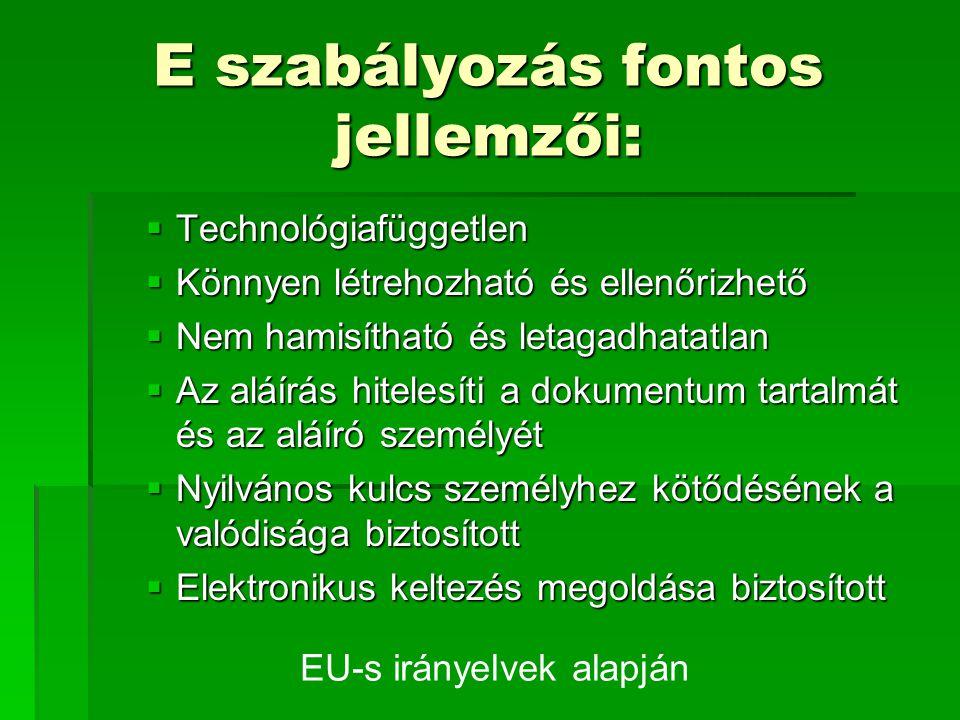 E szabályozás fontos jellemzői:  Technológiafüggetlen  Könnyen létrehozható és ellenőrizhető  Nem hamisítható és letagadhatatlan  Az aláírás hitelesíti a dokumentum tartalmát és az aláíró személyét  Nyilvános kulcs személyhez kötődésének a valódisága biztosított  Elektronikus keltezés megoldása biztosított EU-s irányelvek alapján