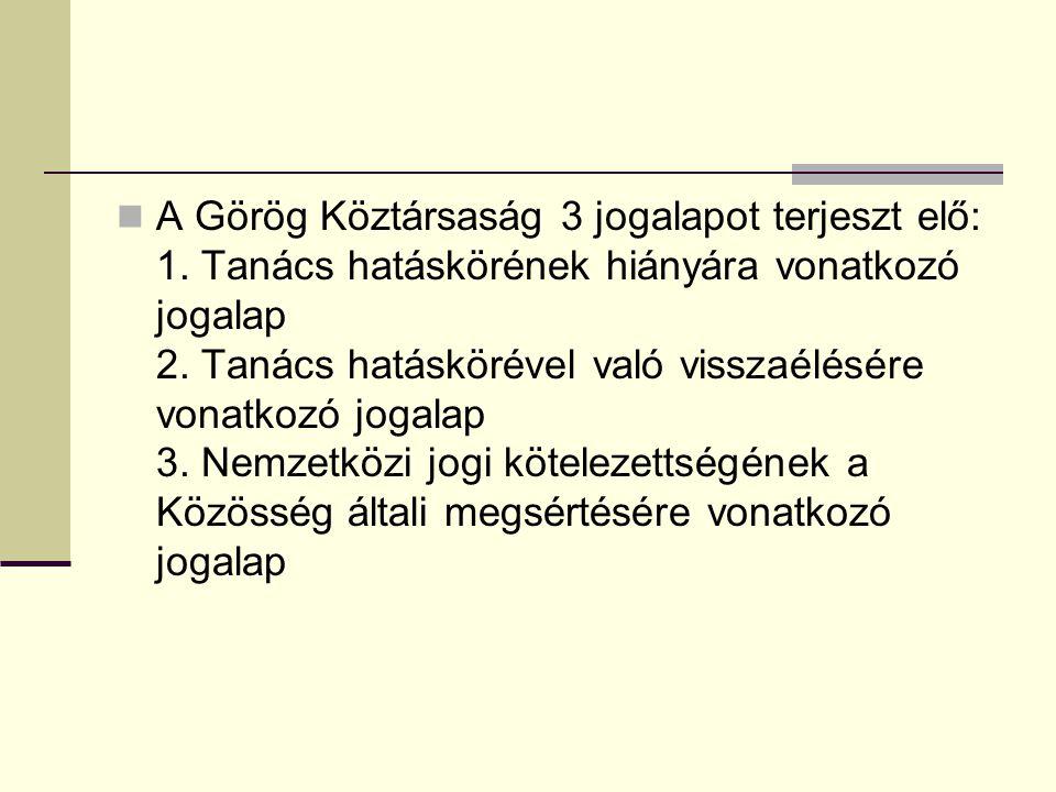 A Görög Köztársaság 3 jogalapot terjeszt elő: 1. Tanács hatáskörének hiányára vonatkozó jogalap 2. Tanács hatáskörével való visszaélésére vonatkozó jo