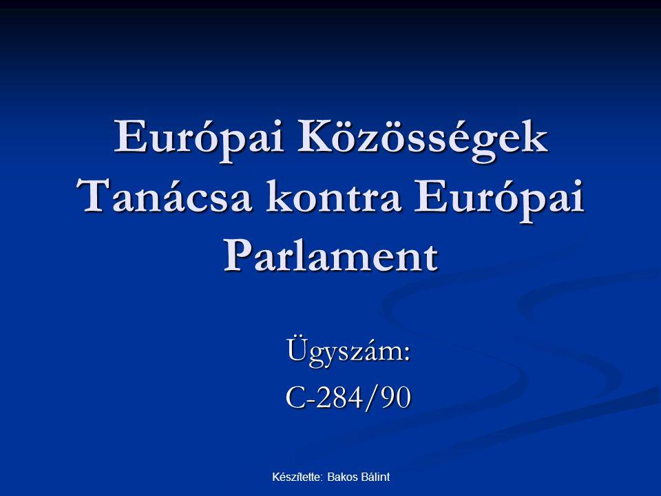 Készítette: Bakos Bálint Európai Közösségek Tanácsa kontra Európai Parlament Ügyszám:C-284/90