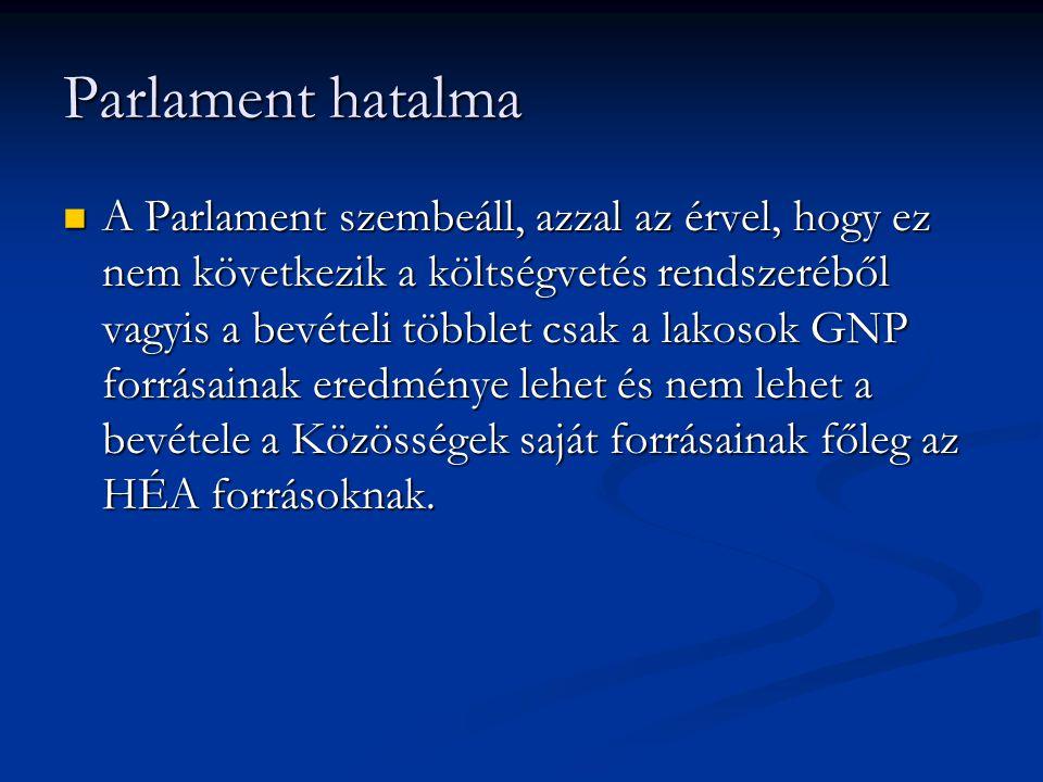 Parlament hatalma A Parlament szembeáll, azzal az érvel, hogy ez nem következik a költségvetés rendszeréből vagyis a bevételi többlet csak a lakosok GNP forrásainak eredménye lehet és nem lehet a bevétele a Közösségek saját forrásainak főleg az HÉA forrásoknak.