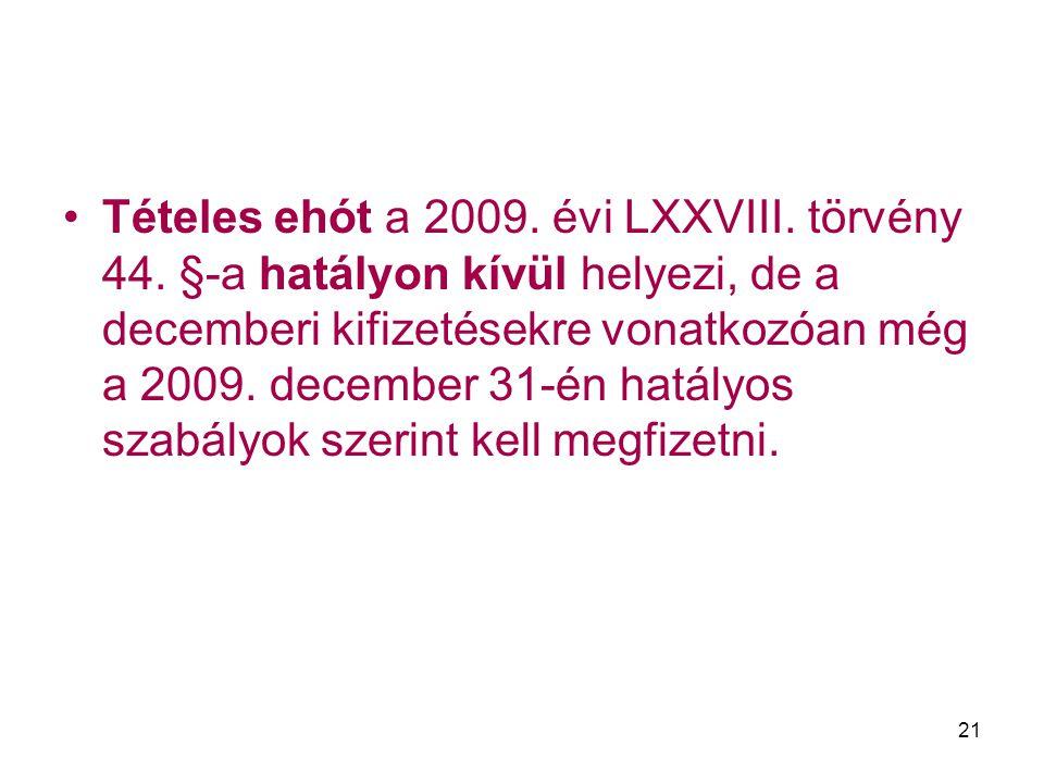 21 Tételes ehót a 2009. évi LXXVIII. törvény 44. §-a hatályon kívül helyezi, de a decemberi kifizetésekre vonatkozóan még a 2009. december 31-én hatál