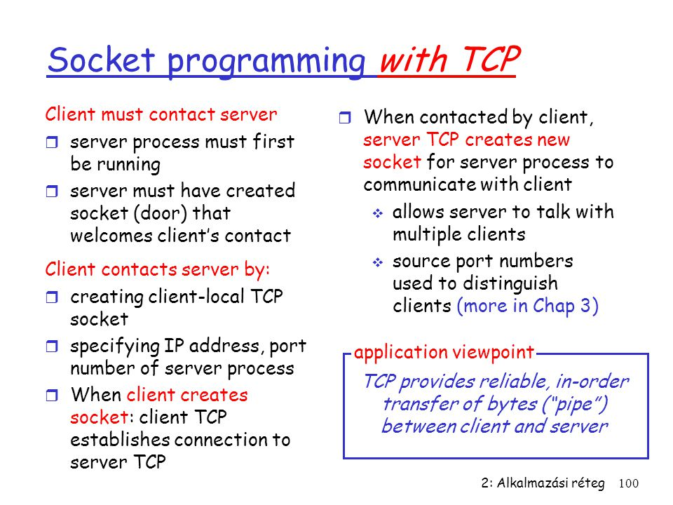 2: Alkalmazási réteg100 Socket programming with TCP Client must contact server r server process must first be running r server must have created socket (door) that welcomes client's contact Client contacts server by: r creating client-local TCP socket r specifying IP address, port number of server process r When client creates socket: client TCP establishes connection to server TCP r When contacted by client, server TCP creates new socket for server process to communicate with client  allows server to talk with multiple clients  source port numbers used to distinguish clients (more in Chap 3) TCP provides reliable, in-order transfer of bytes ( pipe ) between client and server application viewpoint
