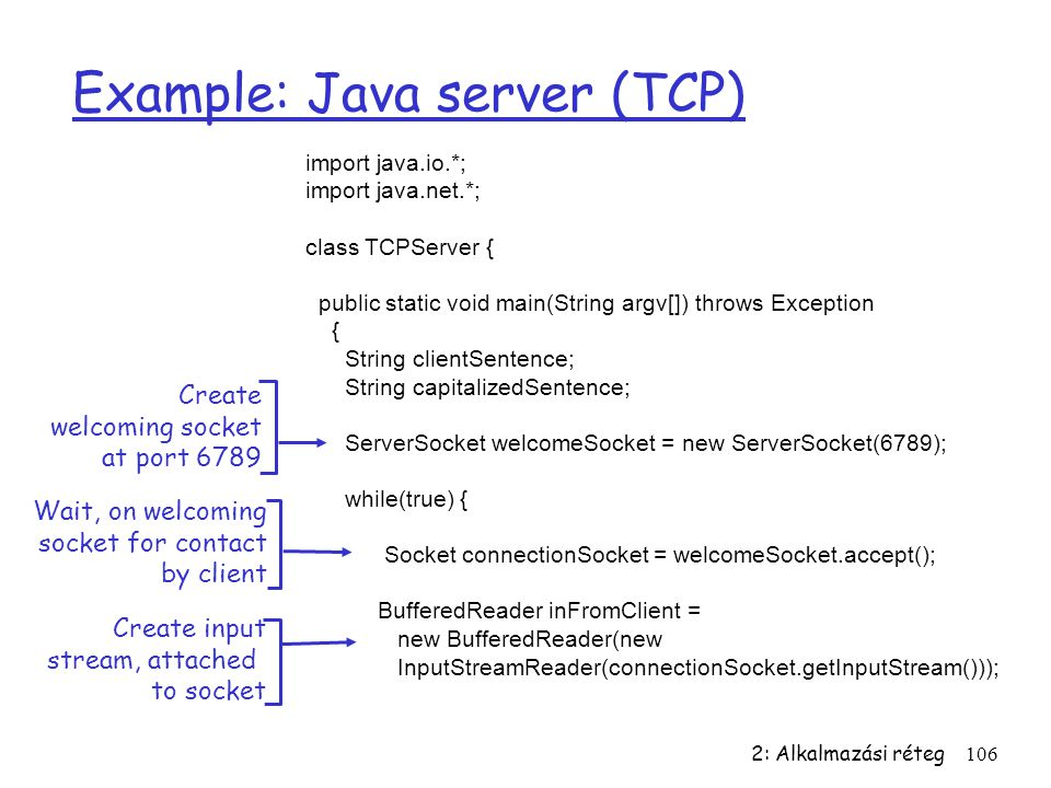 2: Alkalmazási réteg106 Example: Java server (TCP) import java.io.*; import java.net.*; class TCPServer { public static void main(String argv[]) throws Exception { String clientSentence; String capitalizedSentence; ServerSocket welcomeSocket = new ServerSocket(6789); while(true) { Socket connectionSocket = welcomeSocket.accept(); BufferedReader inFromClient = new BufferedReader(new InputStreamReader(connectionSocket.getInputStream())); Create welcoming socket at port 6789 Wait, on welcoming socket for contact by client Create input stream, attached to socket