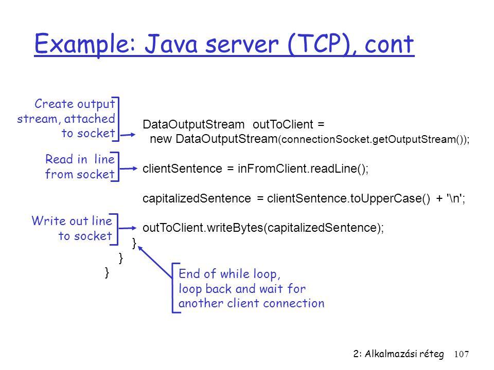 2: Alkalmazási réteg107 Example: Java server (TCP), cont DataOutputStream outToClient = new DataOutputStream (connectionSocket.getOutputStream()); cli