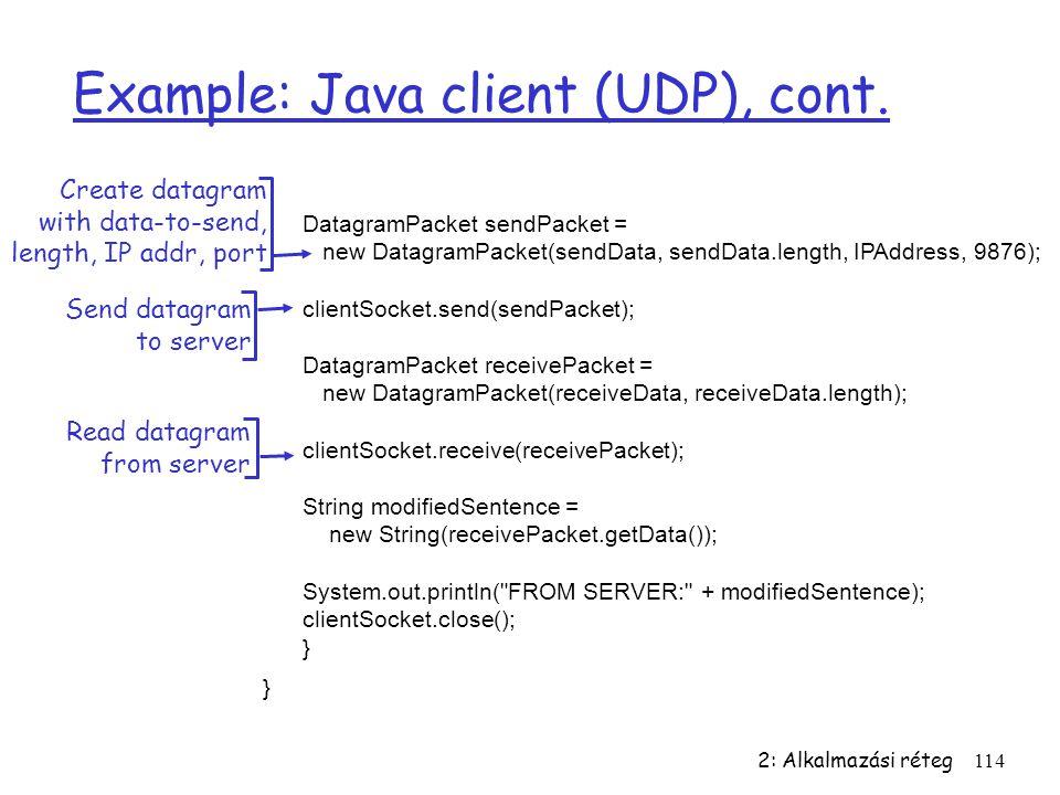 2: Alkalmazási réteg114 Example: Java client (UDP), cont. DatagramPacket sendPacket = new DatagramPacket(sendData, sendData.length, IPAddress, 9876);