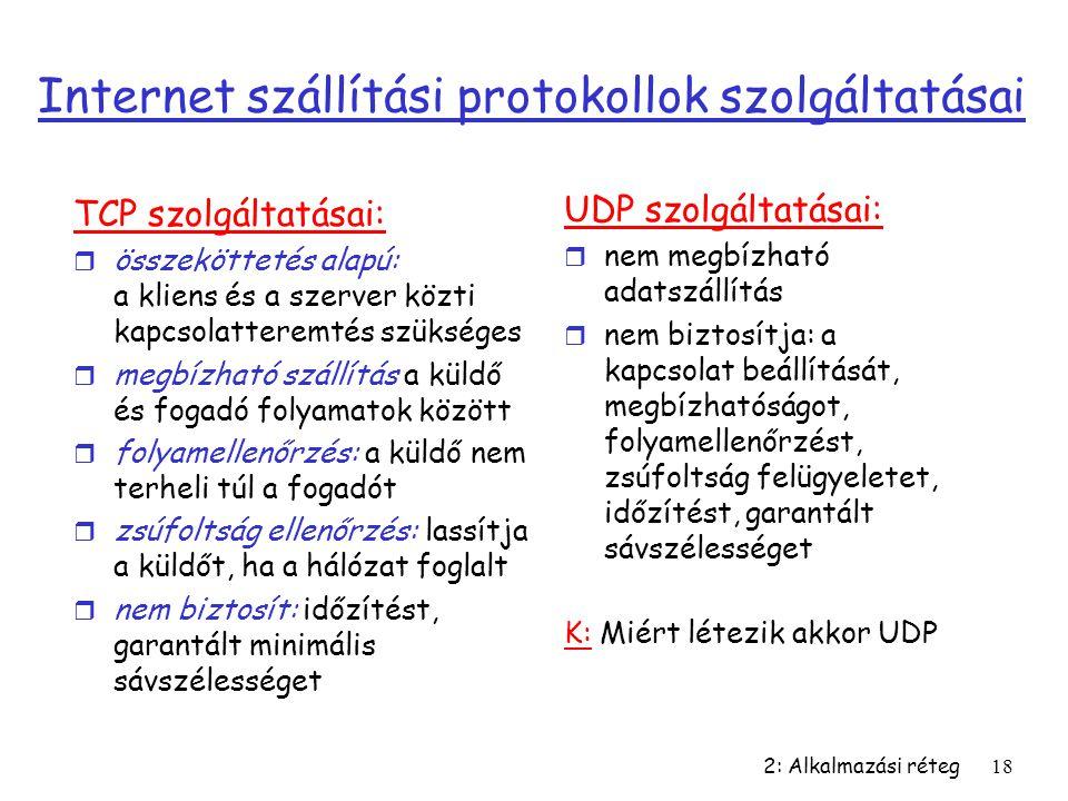 2: Alkalmazási réteg18 Internet szállítási protokollok szolgáltatásai TCP szolgáltatásai: r összeköttetés alapú: a kliens és a szerver közti kapcsolat