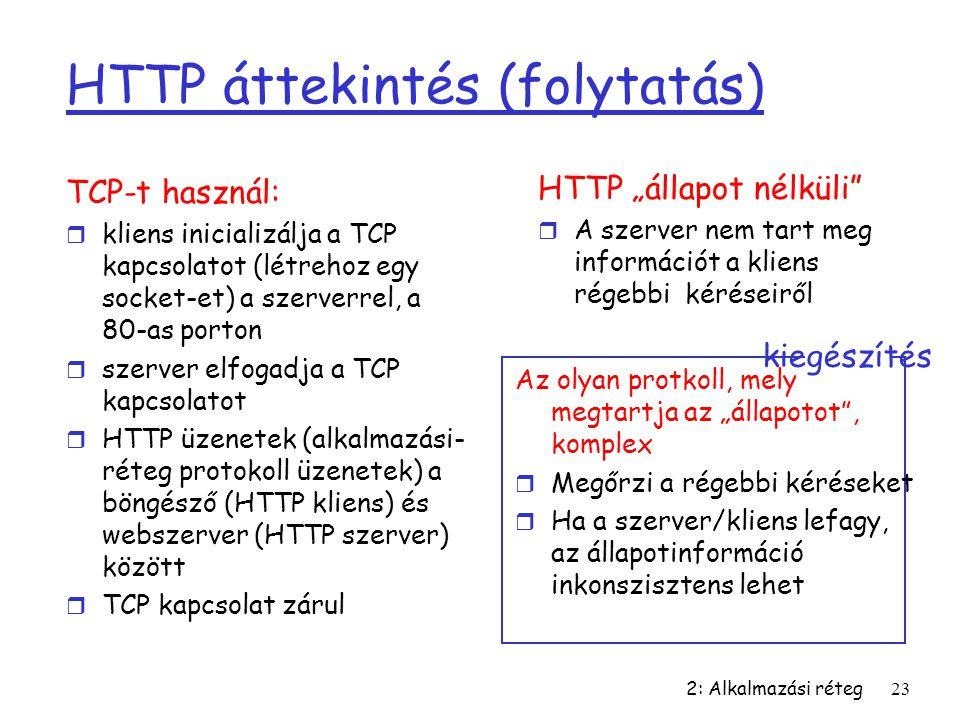 2: Alkalmazási réteg23 HTTP áttekintés (folytatás) TCP-t használ: r kliens inicializálja a TCP kapcsolatot (létrehoz egy socket-et) a szerverrel, a 80