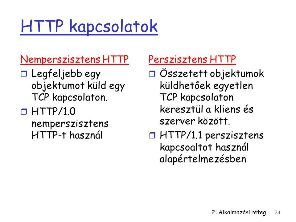 2: Alkalmazási réteg24 HTTP kapcsolatok Nemperszisztens HTTP r Legfeljebb egy objektumot küld egy TCP kapcsolaton. r HTTP/1.0 nemperszisztens HTTP-t h