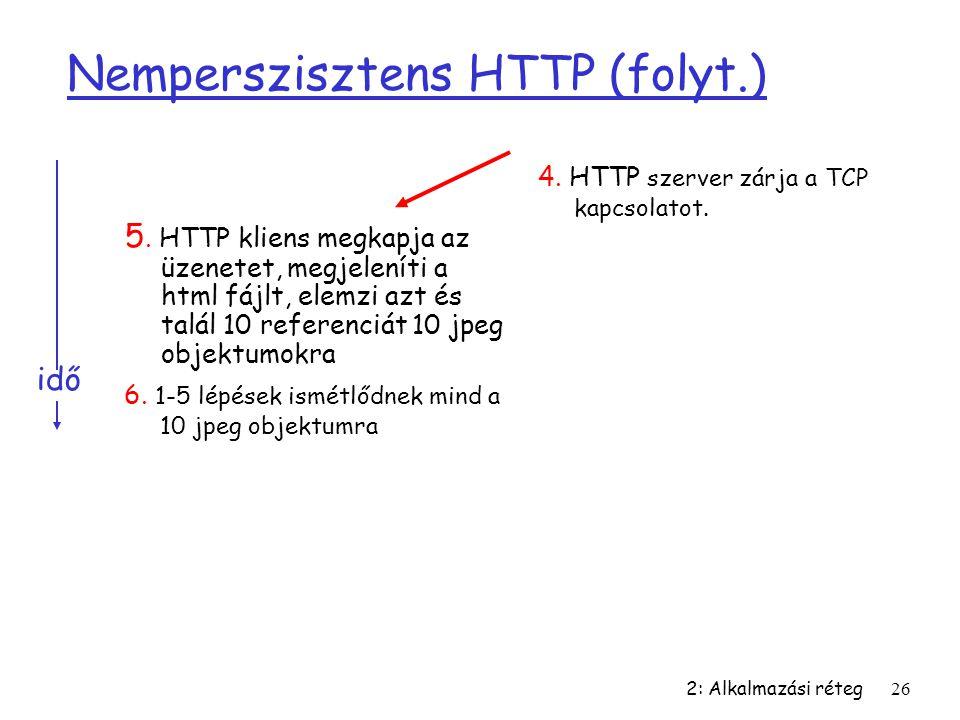 2: Alkalmazási réteg26 Nemperszisztens HTTP (folyt.) 5. HTTP kliens megkapja az üzenetet, megjeleníti a html fájlt, elemzi azt és talál 10 referenciát