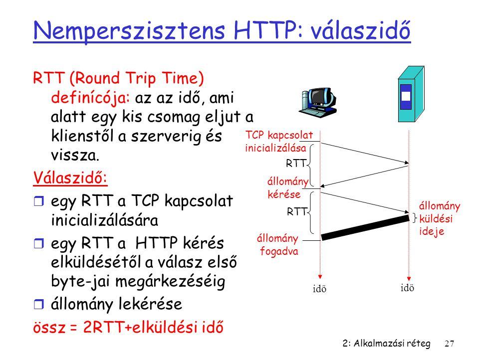 2: Alkalmazási réteg27 Nemperszisztens HTTP: válaszidő RTT (Round Trip Time) definícója: az az idő, ami alatt egy kis csomag eljut a klienstől a szerv