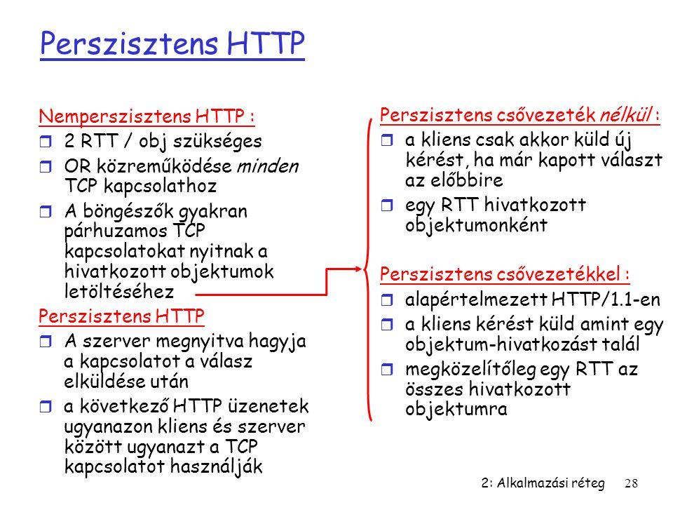 2: Alkalmazási réteg28 Perszisztens HTTP Nemperszisztens HTTP : r 2 RTT / obj szükséges r OR közreműködése minden TCP kapcsolathoz r A böngészők gyakr