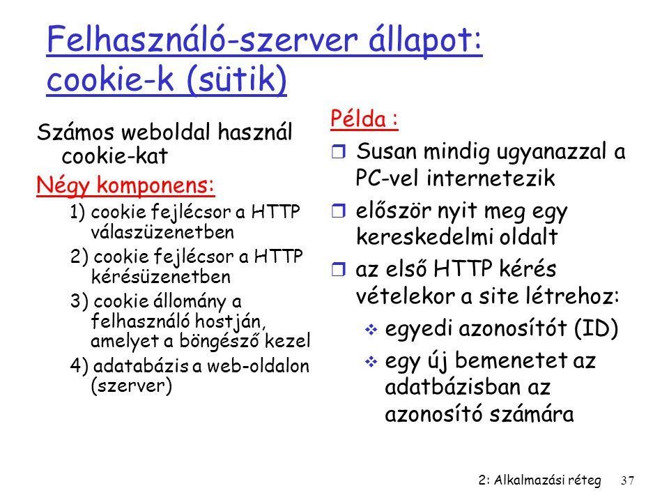 2: Alkalmazási réteg37 Felhasználó-szerver állapot: cookie-k (sütik) Számos weboldal használ cookie-kat Négy komponens: 1) cookie fejlécsor a HTTP vál