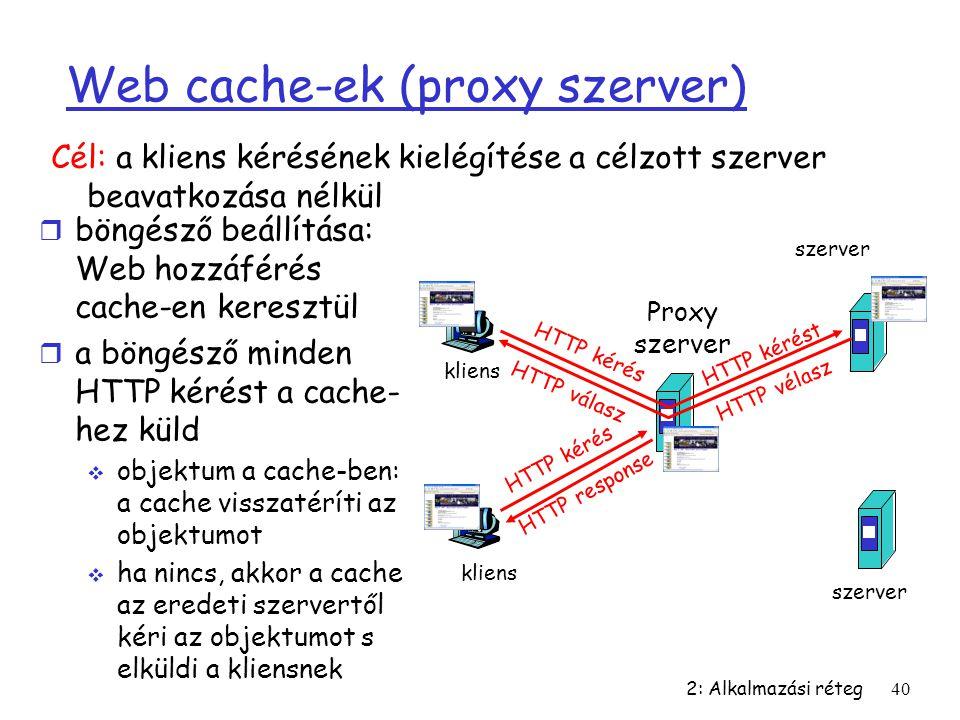 2: Alkalmazási réteg40 Web cache-ek (proxy szerver) r böngésző beállítása: Web hozzáférés cache-en keresztül r a böngésző minden HTTP kérést a cache-