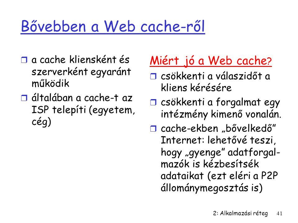 2: Alkalmazási réteg41 Bővebben a Web cache-ről r a cache kliensként és szerverként egyaránt működik r általában a cache-t az ISP telepíti (egyetem, c