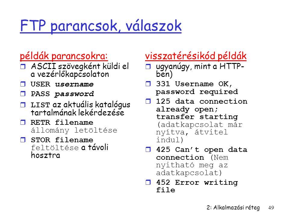 2: Alkalmazási réteg49 FTP parancsok, válaszok példák parancsokra: r ASCII szövegként küldi el a vezérlőkapcsolaton  USER username  PASS password 