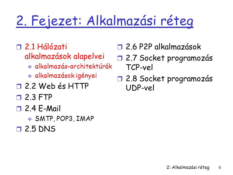 2: Alkalmazási réteg6 2. Fejezet: Alkalmazási réteg r 2.1 Hálózati alkalmazások alapelvei  alkalmazás-architektúrák  alkalmazások igényei r 2.2 Web