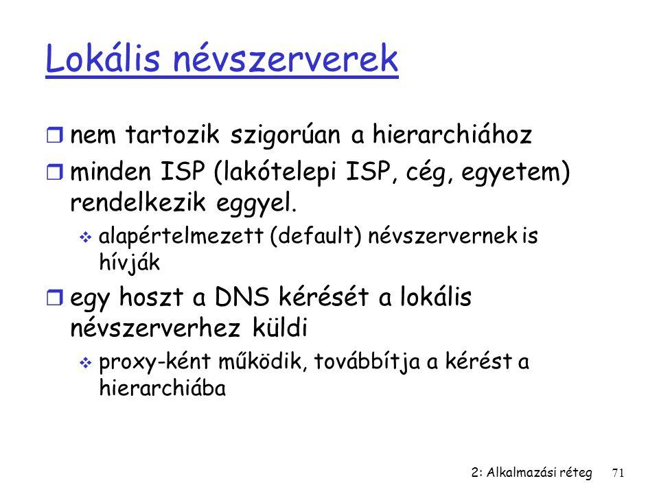 2: Alkalmazási réteg71 Lokális névszerverek r nem tartozik szigorúan a hierarchiához r minden ISP (lakótelepi ISP, cég, egyetem) rendelkezik eggyel. 