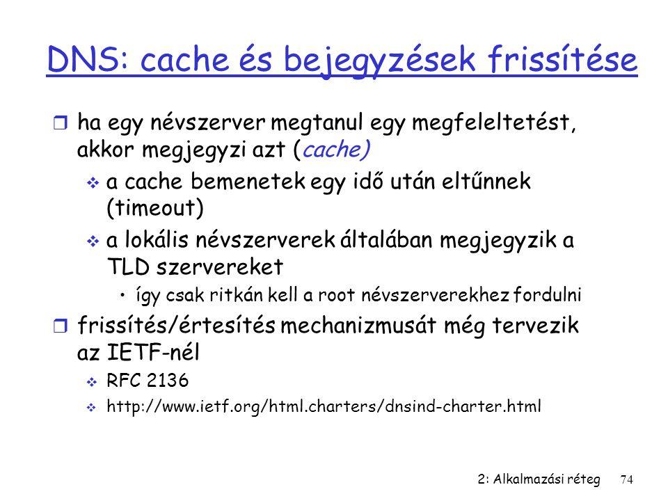 2: Alkalmazási réteg74 DNS: cache és bejegyzések frissítése r ha egy névszerver megtanul egy megfeleltetést, akkor megjegyzi azt (cache)  a cache bem
