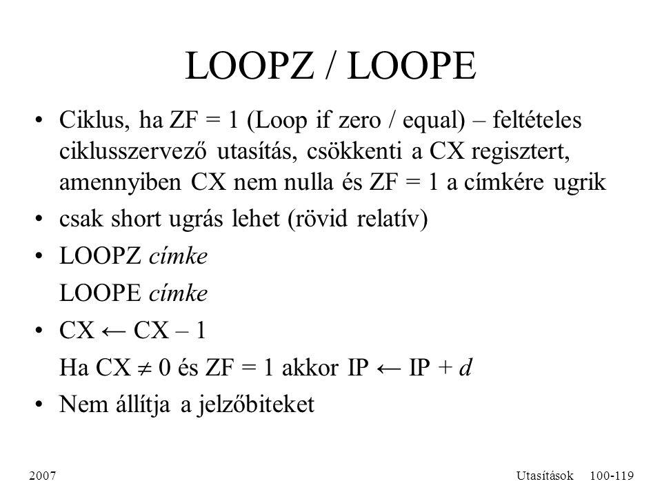 2007Utasítások100-119 LOOPZ / LOOPE Ciklus, ha ZF = 1 (Loop if zero / equal) – feltételes ciklusszervező utasítás, csökkenti a CX regisztert, amennyib