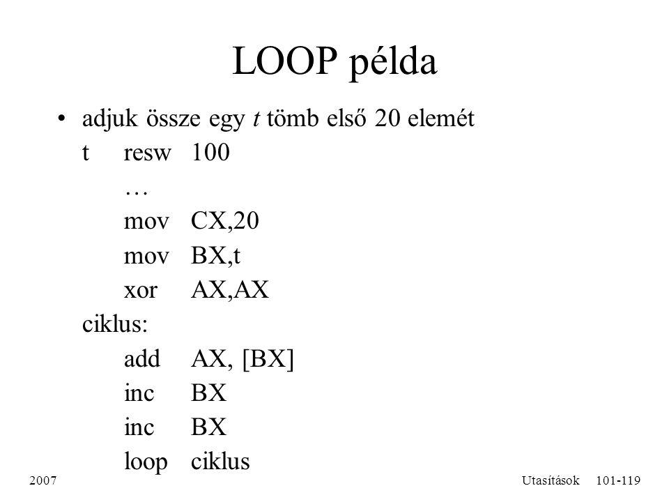 2007Utasítások101-119 LOOP példa adjuk össze egy t tömb első 20 elemét tresw100  mov CX,20 movBX,t xorAX,AX ciklus: addAX, [BX] incBX loopciklus