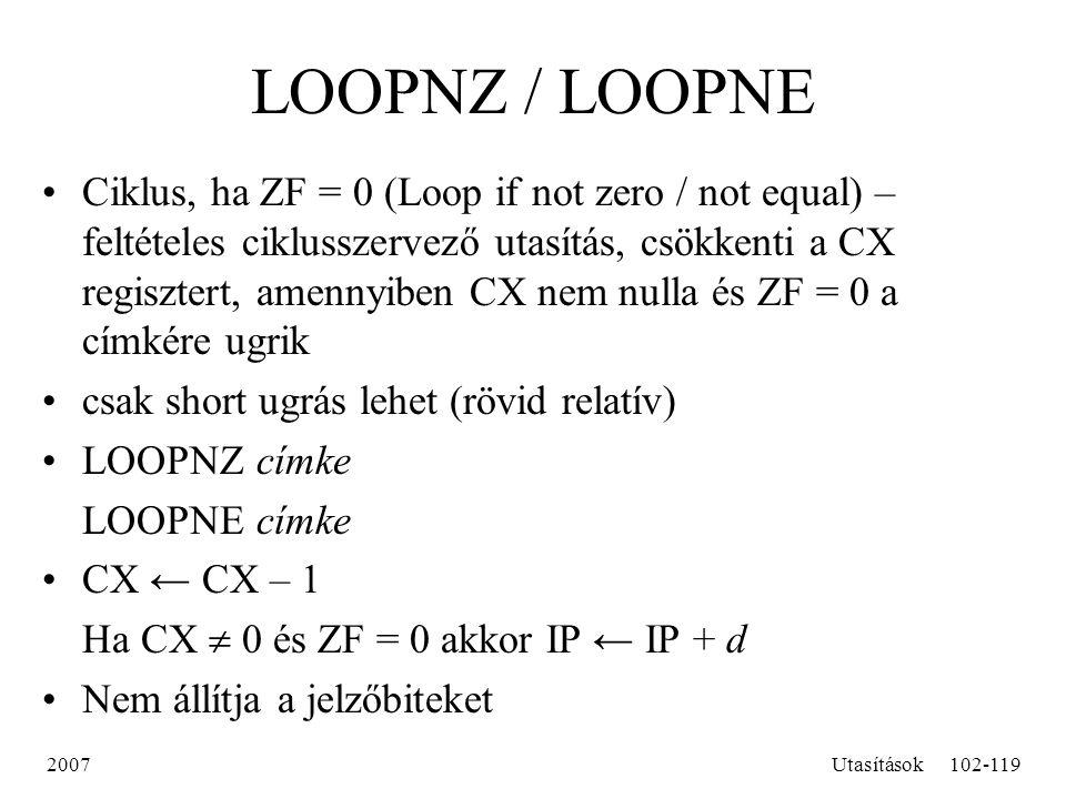 2007Utasítások102-119 LOOPNZ / LOOPNE Ciklus, ha ZF = 0 (Loop if not zero / not equal) – feltételes ciklusszervező utasítás, csökkenti a CX regisztert