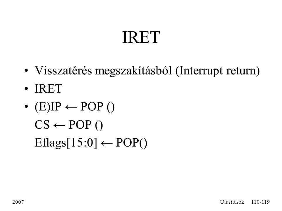 2007Utasítások110-119 IRET Visszatérés megszakításból (Interrupt return) IRET (E)IP ← POP () CS ← POP () Eflags[15:0] ← POP()