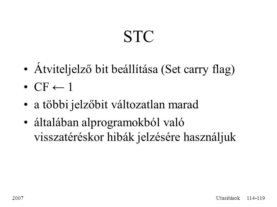 2007Utasítások114-119 STC Átviteljelző bit beállítása (Set carry flag) CF ← 1 a többi jelzőbit változatlan marad általában alprogramokból való visszat