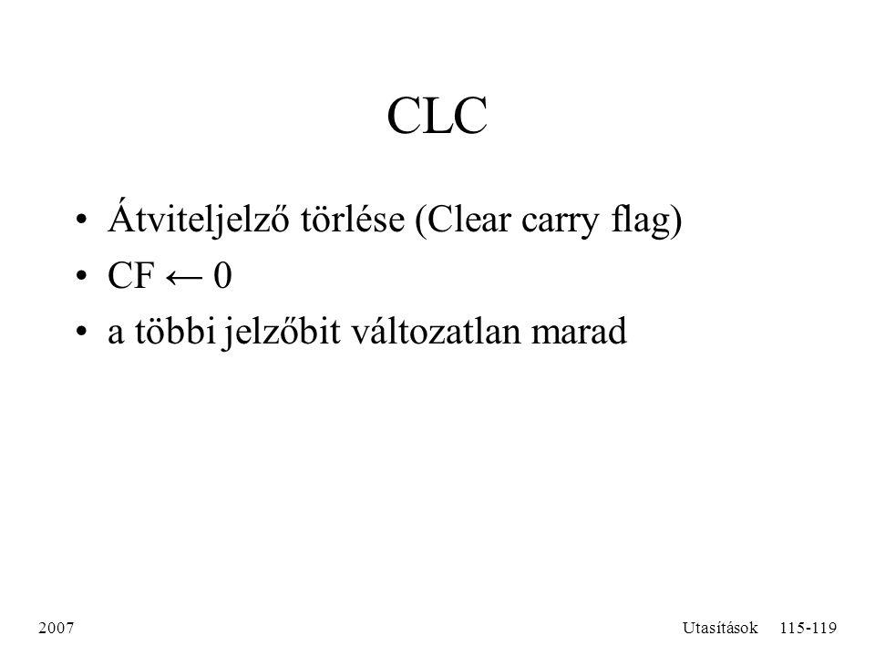 2007Utasítások115-119 CLC Átviteljelző törlése (Clear carry flag) CF ← 0 a többi jelzőbit változatlan marad