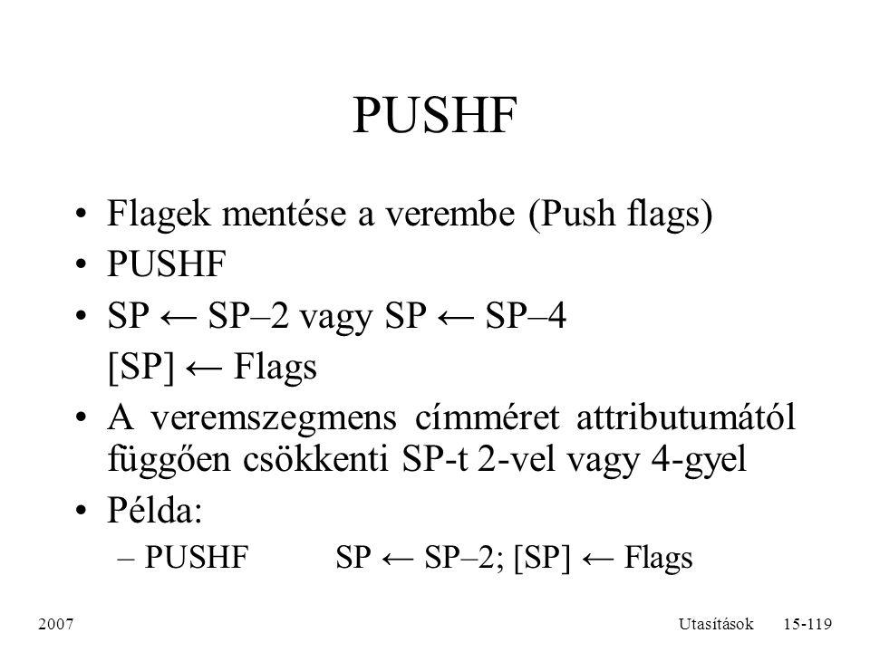 2007Utasítások15-119 PUSHF Flagek mentése a verembe (Push flags) PUSHF SP ← SP–2 vagy SP ← SP–4 [SP] ← Flags A veremszegmens címméret attributumától f