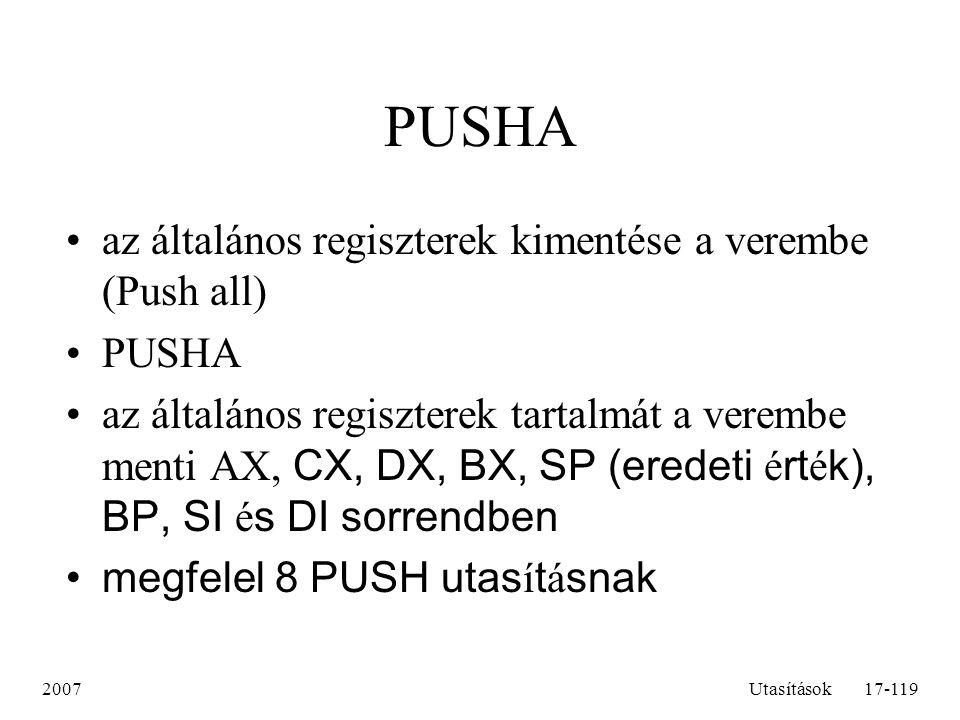 2007Utasítások17-119 PUSHA az általános regiszterek kimentése a verembe (Push all) PUSHA az általános regiszterek tartalmát a verembe menti AX, CX, DX