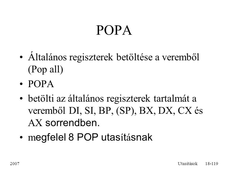 2007Utasítások18-119 POPA Általános regiszterek betöltése a veremből (Pop all) POPA betölti az általános regiszterek tartalmát a veremből DI, SI, BP,