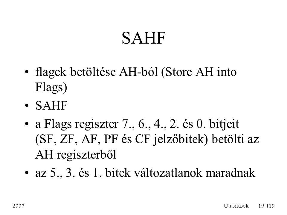 2007Utasítások19-119 SAHF flagek betöltése AH-ból (Store AH into Flags) SAHF a Flags regiszter 7., 6., 4., 2. és 0. bitjeit (SF, ZF, AF, PF és CF jelz