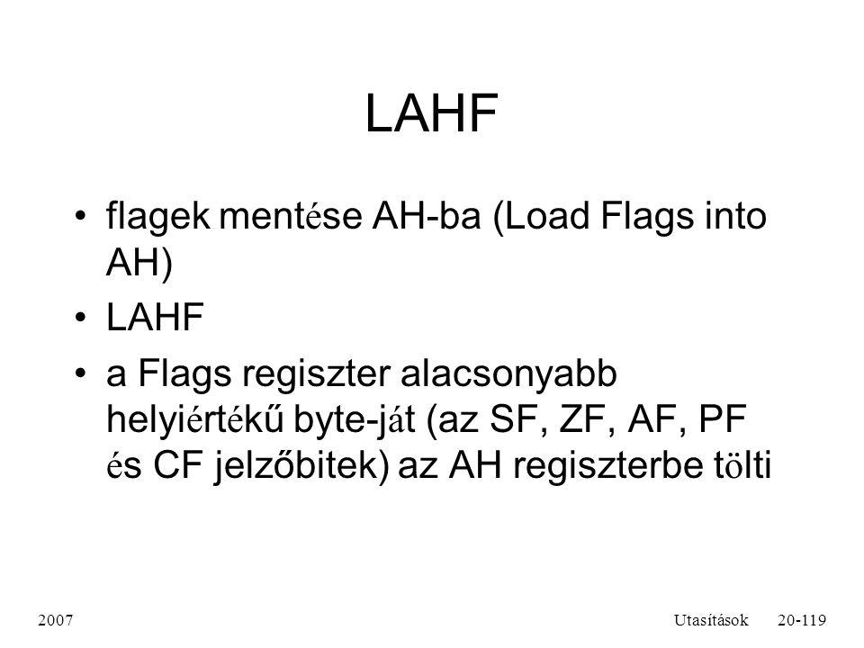 2007Utasítások20-119 LAHF flagek ment é se AH-ba (Load Flags into AH) LAHF a Flags regiszter alacsonyabb helyi é rt é kű byte-j á t (az SF, ZF, AF, PF