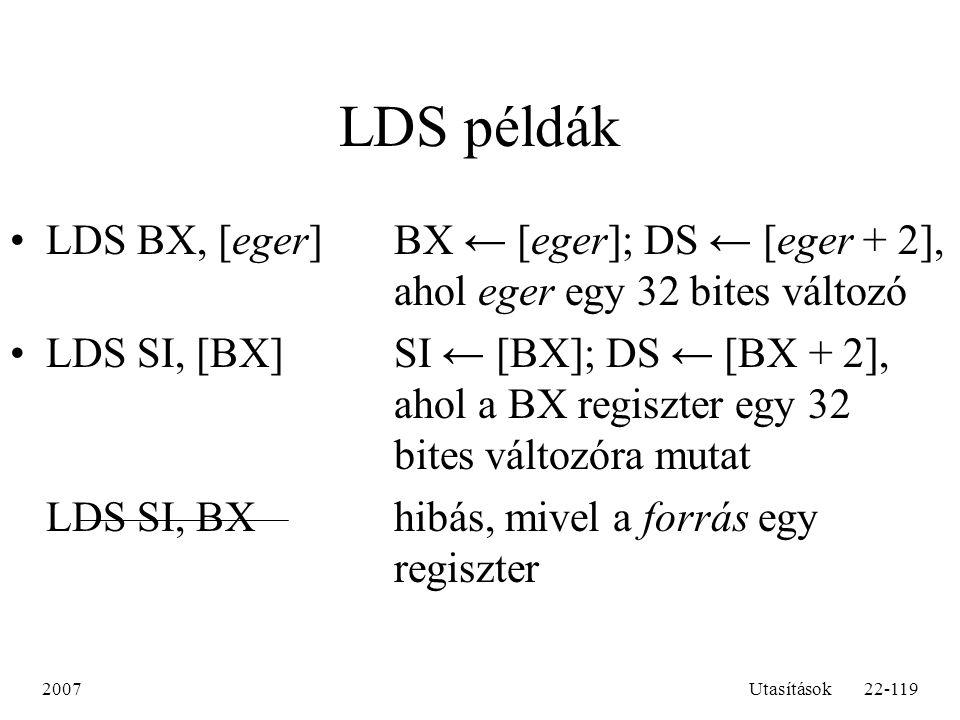 2007Utasítások22-119 LDS példák LDS BX, [eger]BX ← [eger]; DS ← [eger + 2], ahol eger egy 32 bites változó LDS SI, [BX]SI ← [BX]; DS ← [BX + 2], ahol