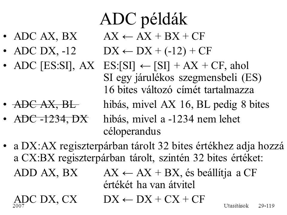 2007Utasítások29-119 ADC példák ADC AX, BXAX ← AX + BX + CF ADC DX, -12DX ← DX + (-12) + CF ADC [ES:SI], AXES:[SI] ← [SI] + AX + CF, ahol SI egy járul