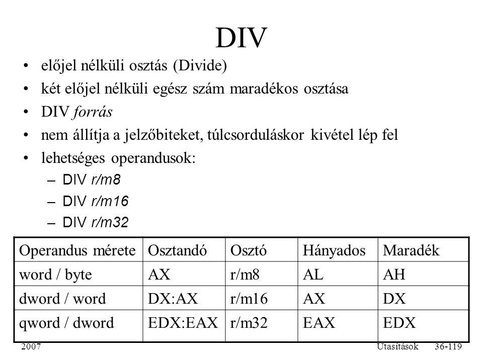 2007Utasítások36-119 DIV előjel nélküli osztás (Divide) két előjel nélküli egész szám maradékos osztása DIV forrás nem állítja a jelzőbiteket, túlcsor
