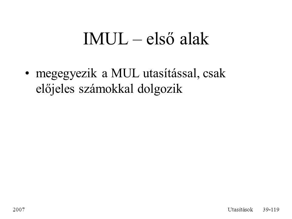 2007Utasítások39-119 IMUL – első alak megegyezik a MUL utasítással, csak előjeles számokkal dolgozik