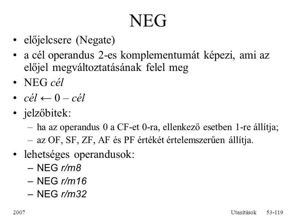 2007Utasítások53-119 NEG előjelcsere (Negate) a cél operandus 2-es komplementumát képezi, ami az előjel megváltoztatásának felel meg NEG cél cél ← 0 –